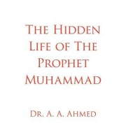 The Hidden Life of The Prophet Muhammad by Dr. A. A. Ahmed