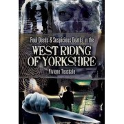 Foul Deeds and Suspicious Deaths in the West Riding of Yorkshire by Viviene Teasdale
