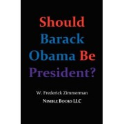 Should Barack Obama Be President? Dreams from My Father, Audacity of Hope, ... Obama in '08? by W Frederick Zimmerman