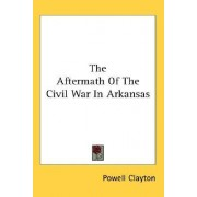 The Aftermath of the Civil War in Arkansas by Powell Clayton