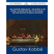 The Complete Opera Book - The Stories of the Operas, Together with 400 of the Leading - Airs and Motives in Musical Notation - The Original Classic Ed by Gustav Kobbe