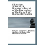 Education, Scientific & Humane; A Report of the Proceedings of the Council for Humanistic Studies by Sir Keny Frederic G (Frederic George)