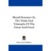 Moral Heroism Or, the Trials and Triumphs of the Great and Good by Clara Lucas Balfour