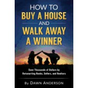 How to Buy a House and Walk Away a Winner: Save Thousands of Dollars by Outsmarting Banks, Sellers, and Realtors