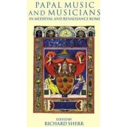 Papal Music and Musicians in Late Medieval and Renaissance Rome by Richard Sherr