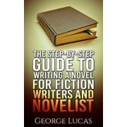 The Step-By-Step Guide to Writing a Novel for Fiction Writers and Novelist by Professor Emeritus George Lucas