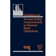 Guidelines for Process Safety Fundamentals for General Plant Operations by Center for Chemical Process Safety (CCPS)