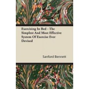 Exercising In Bed - The Simplest And Most Effective System Of Exercise Ever Devised by Sanford Bennett