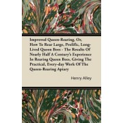 Improved Queen-Rearing, Or, How To Rear Large, Prolific, Long-Lived Queen Bees - The Results Of Nearly Half A Century's Experience In Rearing Queen Bees, Giving The Practical, Every-day Work Of The Queen-Rearing Apiary by Henry Alley