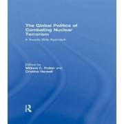 The Global Politics of Combating Nuclear Terrorism by William C. Potter