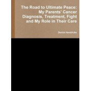 The Road to Ultimate Peace: My Parents' Cancer Diagnosis, Treatment, Fight and My Role in Their Care