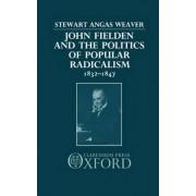 John Fielden and the Politics of Popular Radicalism 1832-1847 by Stewart Weaver