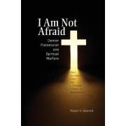 I Am Not Afraid: Demon Possession and Spiritual Warfare by Robert H Bennett