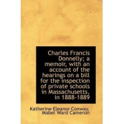 Charles Francis Donnelly; A Memoir, with an Account of the Hearings on a Bill for the Inspection of by Katherine Eleanor Conway