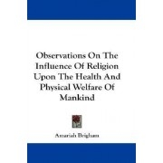 Observations On The Influence Of Religion Upon The Health And Physical Welfare Of Mankind by Amariah Brigham