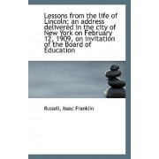 Lessons from the Life of Lincoln; An Address Delivered in the City of New York on February 12, 1909, by Russell Isaac Franklin