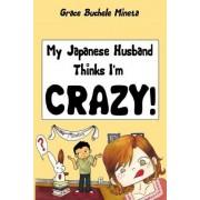 My Japanese Husband Thinks I'm Crazy by Grace Buchele Mineta