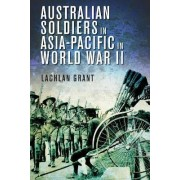 Australian Soldiers in Asia-Pacific in World War II by Lachlan Grant