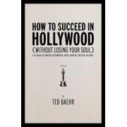 How to Succeed in Hollywood Without Losing Your Soul by Ted Baehr