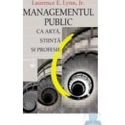 Managementul public ca arta stiinta si profesie - Laurence E. Lynn