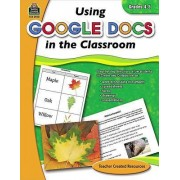 Using Google Docs in the Classroom, Grades 4-5 by Steve Butz