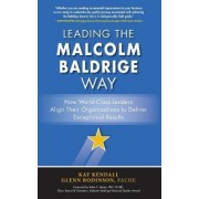 Leading the Malcolm Baldrige Way: How World-Class Leaders Align Their Organizations to Deliver Exceptional Results by Kay Kendall