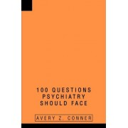 100 Questions Psychiatry Should Face by Avery Z Conner