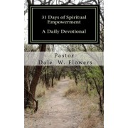 31 Days of Spiritual Empowerment by Dale W Flowers