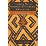 Theorizing African Oral Poetic Performance And Aesthetics by Tanure Ojaide