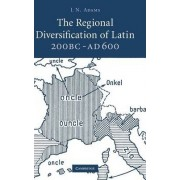 The Regional Diversification of Latin, 200 BC - AD 600 by J. N. Adams