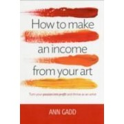 Gadd, A: How To Make An Income From Your Art