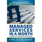 Managed Services in a Month - Build a Successful It Service Business in 30 Days - 2nd Ed. by Karl W Palachuk