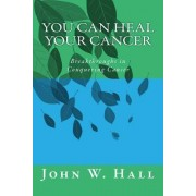 You Can Heal Your Cancer by John W Hall