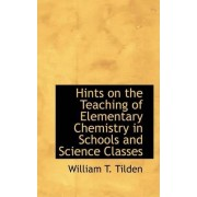 Hints on the Teaching of Elementary Chemistry in Schools and Science Classes by William Tatem Tilden