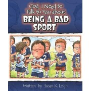 God, I Need to Talk to You about Being a Bad Sport by Susan K Leigh