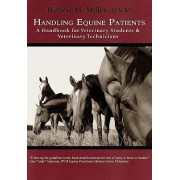 Handling Equine Patients - A Handbook for Veterinary Students & Veterinary Technicians by Robert M Miller