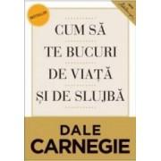 Cum sa te bucuri de viata si de slujba Ed.2 - Dale Carnegie