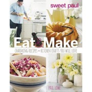 Sweet Paul: Eat & Make: Charming Recipes + Kitchen Crafts You Will Love