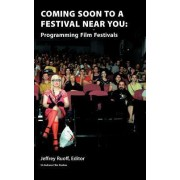 Coming Soon to a Festival Near You: Programming Film Festivals by Jeffrey Ruoff