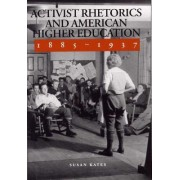 Activist Rhetorics and American Higher Education, 1885-1937 by Susan Kates