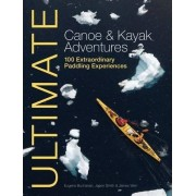 Ultimate Canoe and Kayak Adventures - 100 Extraordinary Paddling Experiences by Eugene Buchanan