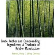 Crude Rubber and Compounding Ingredients; A Textbook of Rubber Manufacture by Pearson Henry C (Henry Clemens)