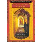 Neither East Nor West: One Woman's Journey through the Islamic Republic of Iran by Christiane Bird