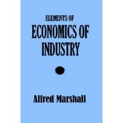 Elements of Economics of Industry by Alfred Marshall