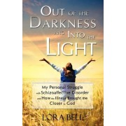 Out of the Darkness and Into the Light - My Personal Struggle with Schizoaffective Disorder and How the Illness Brought Me Closer to God by Lora Bell