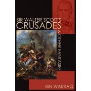 Sir Walter Scott's Crusades and Other Fantasies by Ibn Warraq