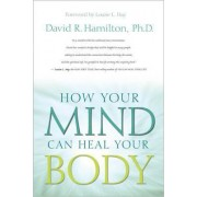 How Your Mind Can Heal Your Body by David R. Hamilton
