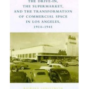 The Drive-In, the Supermarket, and the Transformation of Commercial Space in Los Angeles, 1914--1941 by Richard W. Longstreth