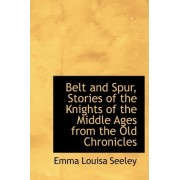Belt and Spur, Stories of the Knights of the Middle Ages from the Old Chronicles by Emma Louisa Seeley