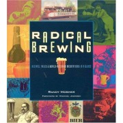 Randy Mosher Radical Brewing: Recipes, Tales and World-Altering Meditations in a Glass